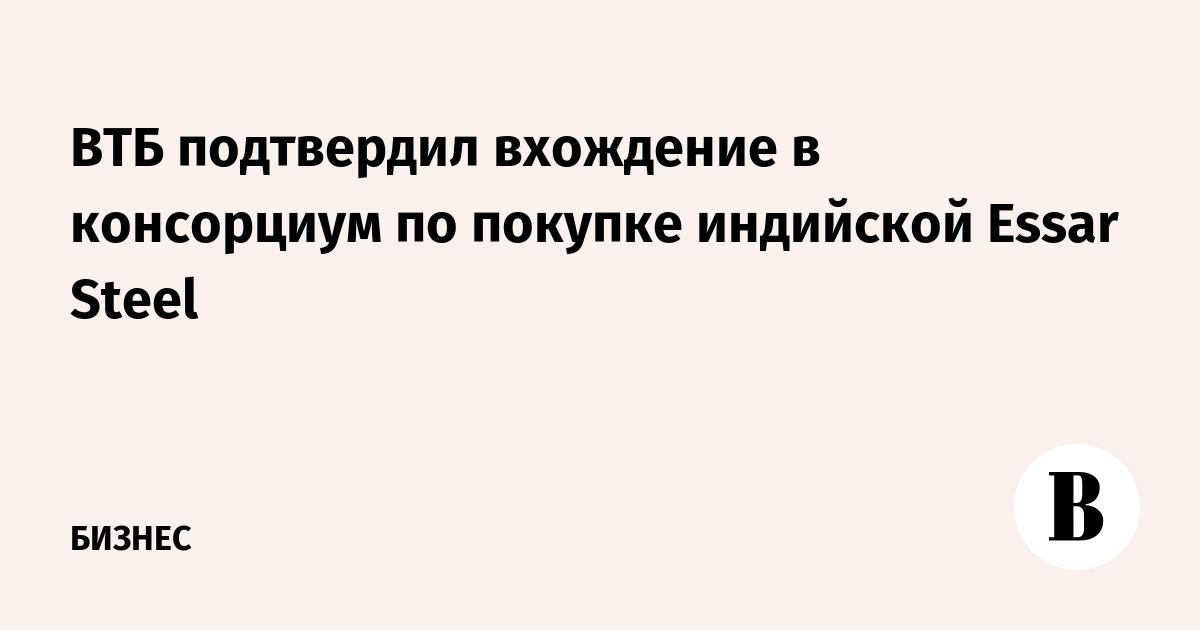 ВТБ подтвердил вхождение в консорциум по покупке индийской Essar Steel