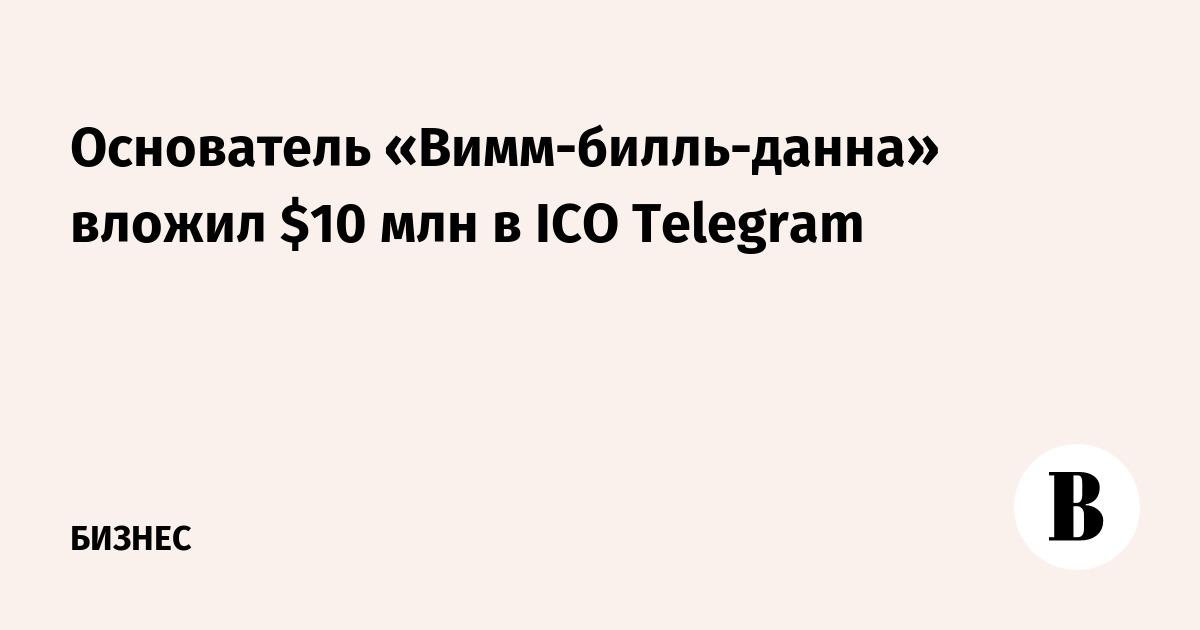 Основатель «Вимм-билль-данна» вложил $10 млн в ICO Telegram
