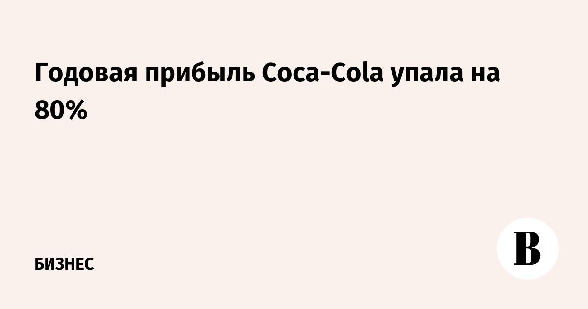 Годовая прибыль Coca-Cola упала на 80%