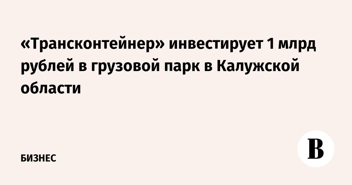 «Трансконтейнер» инвестирует 1 млрд рублей в грузовой парк в Калужской области