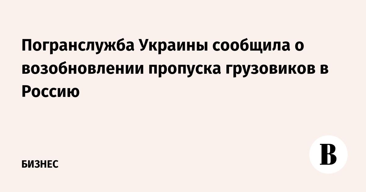 Погранслужба Украины сообщила о возобновлении пропуска грузовиков в Россию