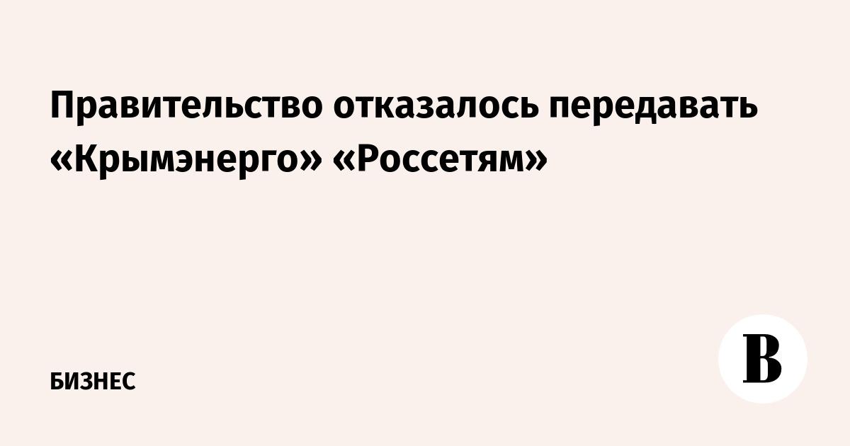 Правительство отказалось передавать «Крымэнерго» «Россетям»