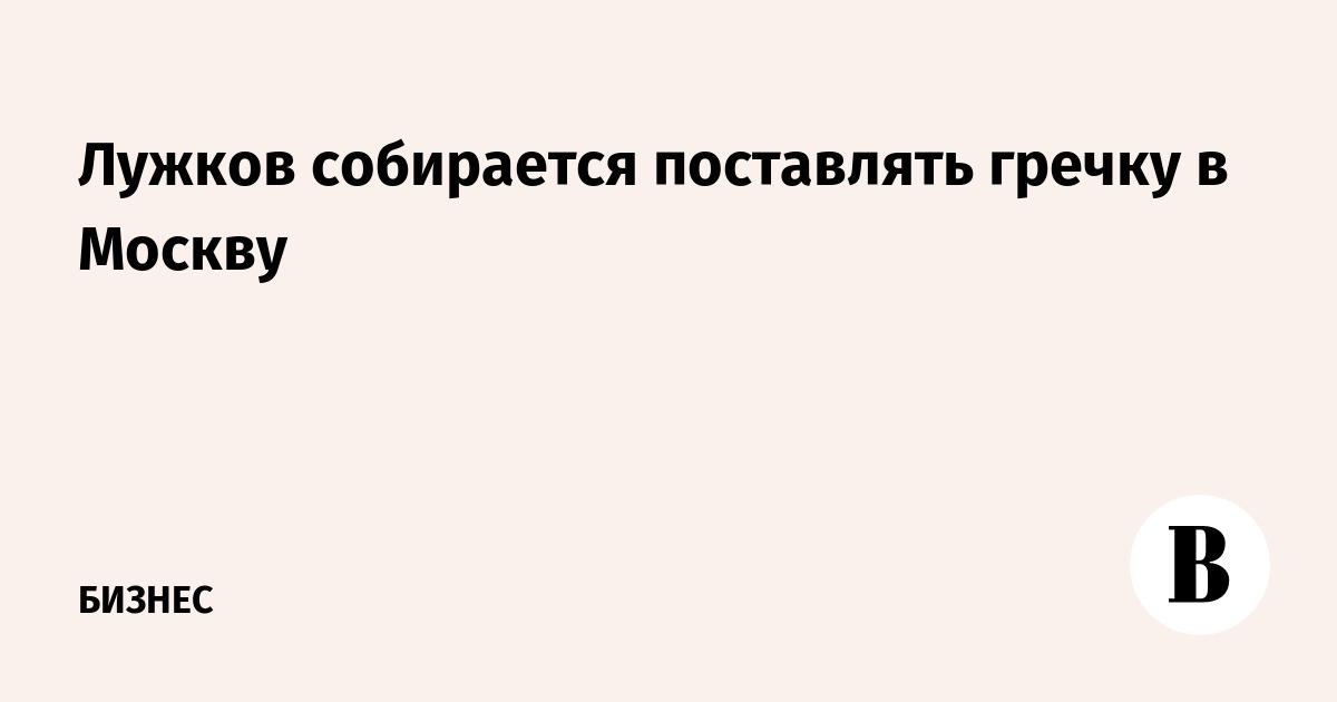 Лужков собирается поставлять гречку в Москву