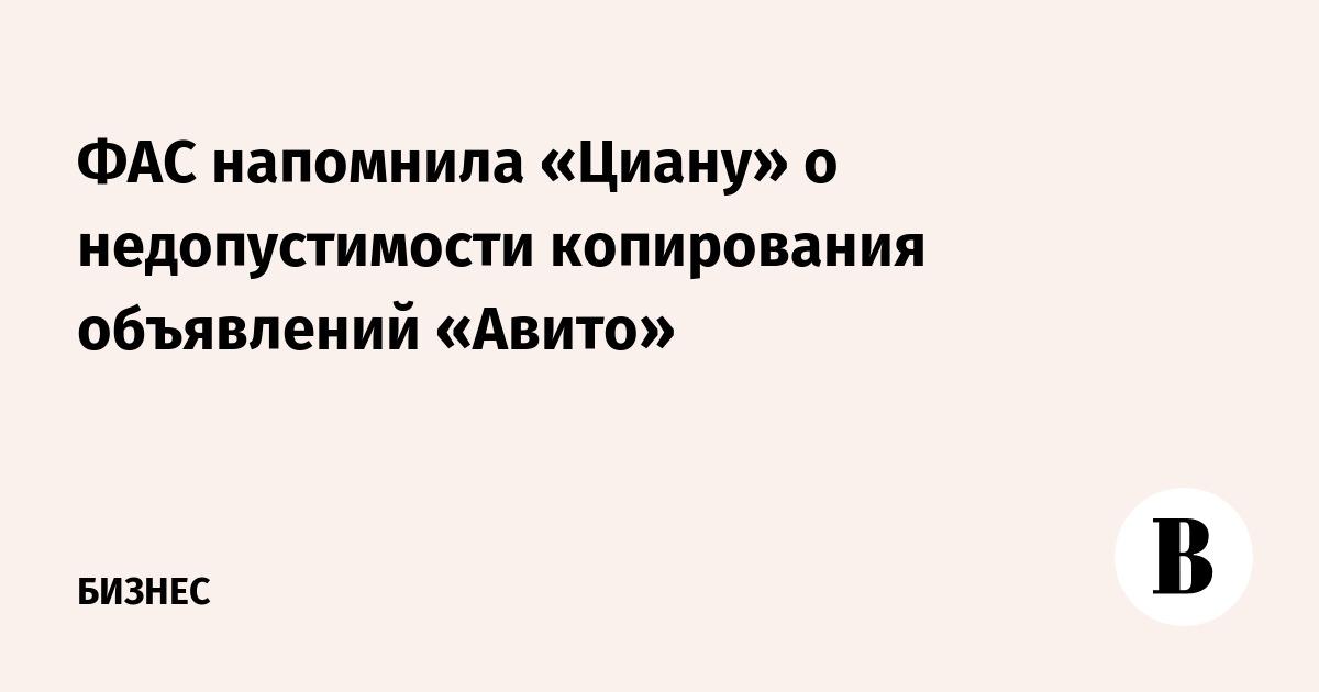 ФАС напомнила «Циану» о недопустимости копирования объявлений «Авито»