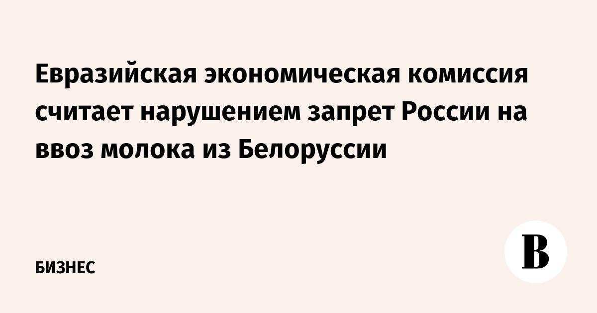 Евразийская экономическая комиссия считает нарушением запрет России на ввоз молока из Белоруссии