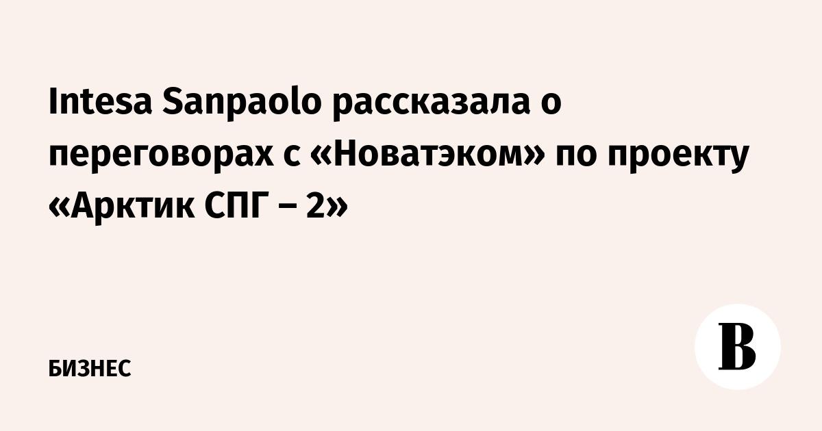Intesa Sanpaolo рассказала о переговорах с «Новатэком» по проекту «Арктик СПГ – 2»