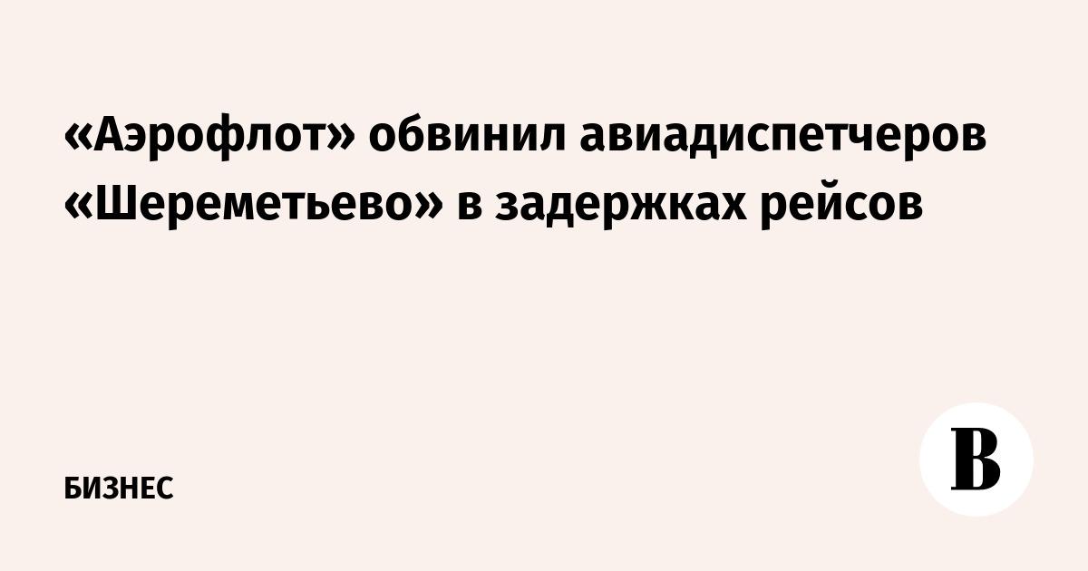 «Аэрофлот» обвинил авиадиспетчеров «Шереметьево» в задержках рейсов