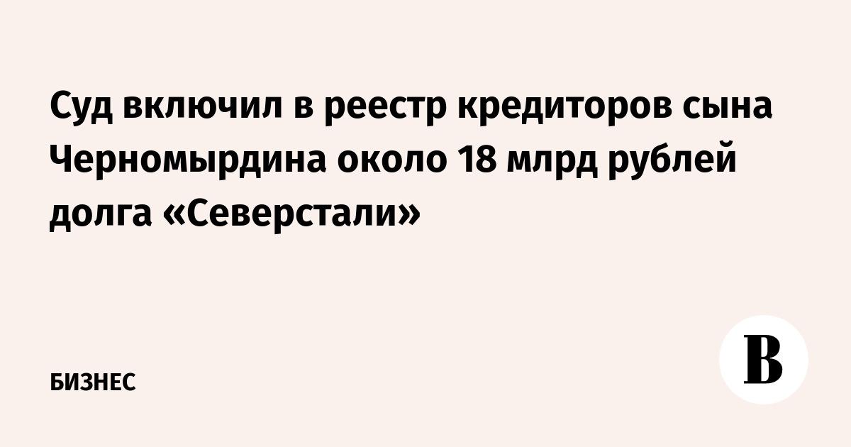 Суд включил в реестр кредиторов сына Черномырдина около 18 млрд рублей долга «Северстали»