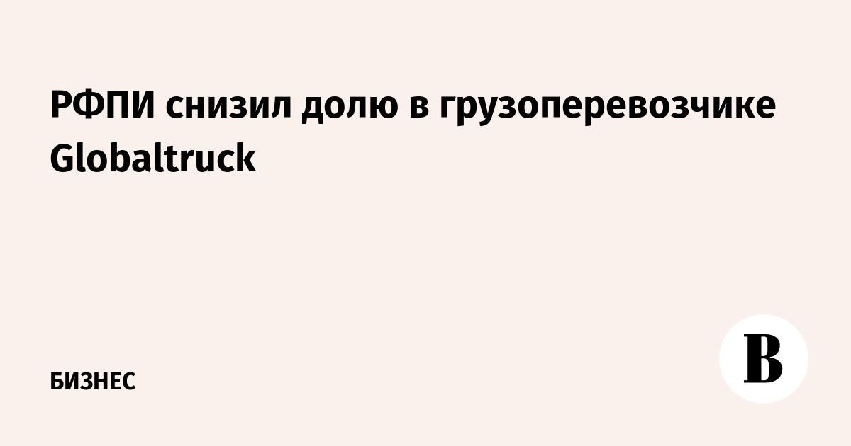 РФПИ снизил долю в грузоперевозчике Globaltruck