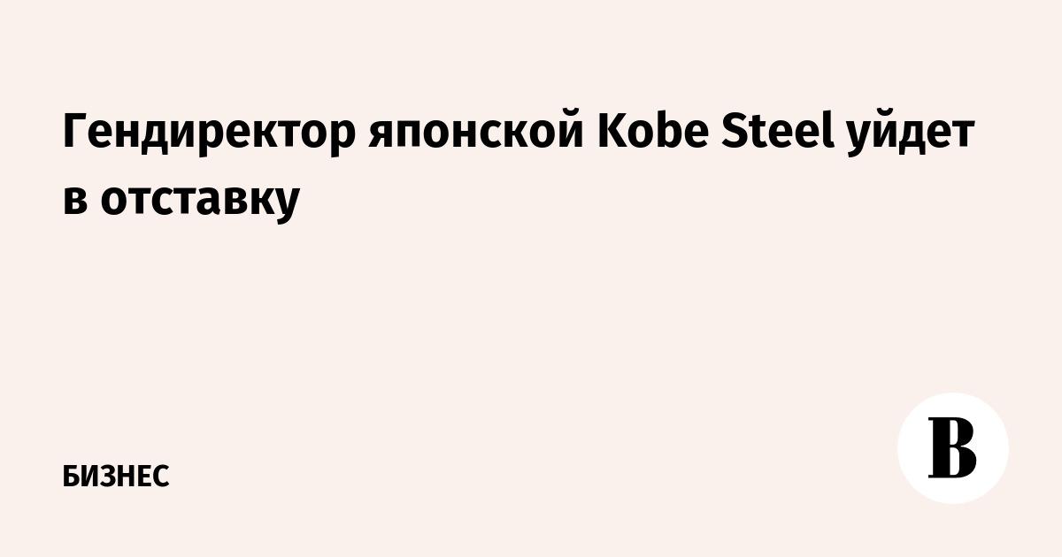 Гендиректор японской Kobe Steel уйдет в отставку
