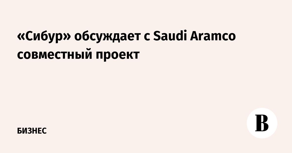 «Сибур» обсуждает с Saudi Aramco совместный проект