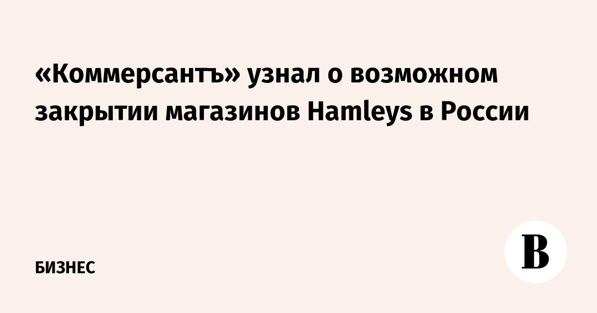 «Коммерсантъ» узнал о возможном закрытии магазинов Hamleys в России