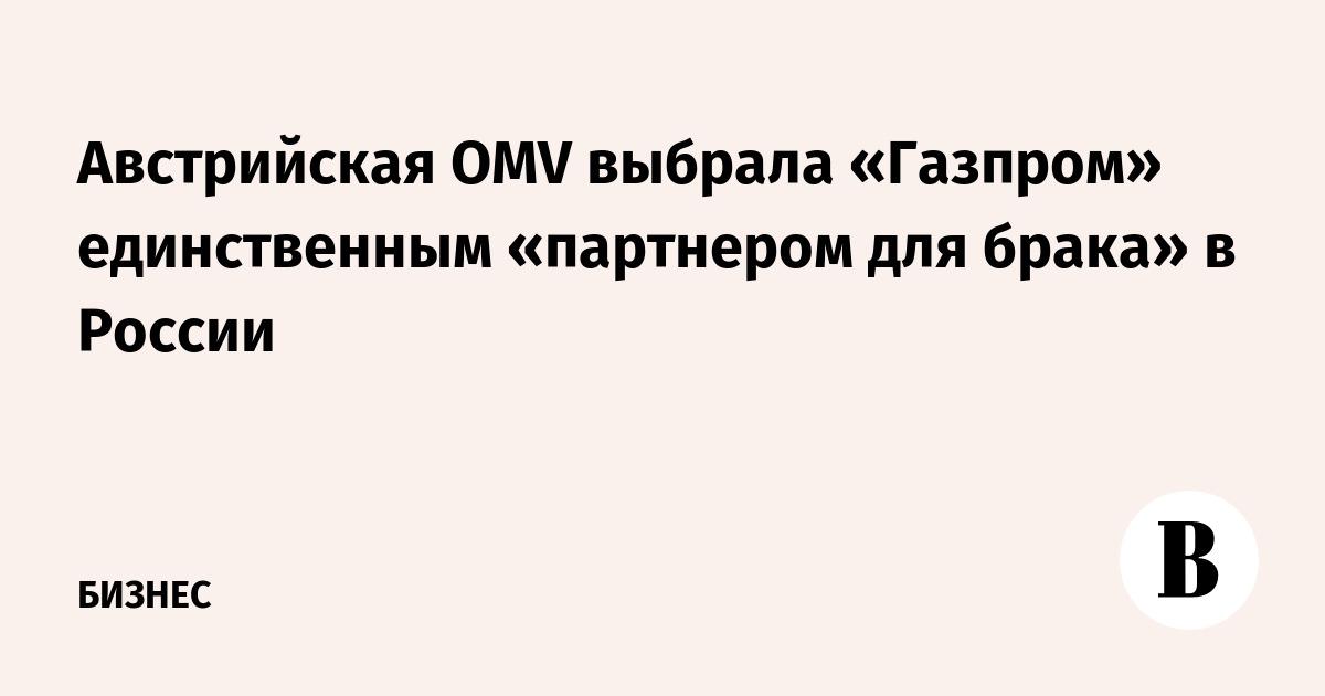 Австрийская OMV выбрала «Газпром» единственным «партнером для брака» в России