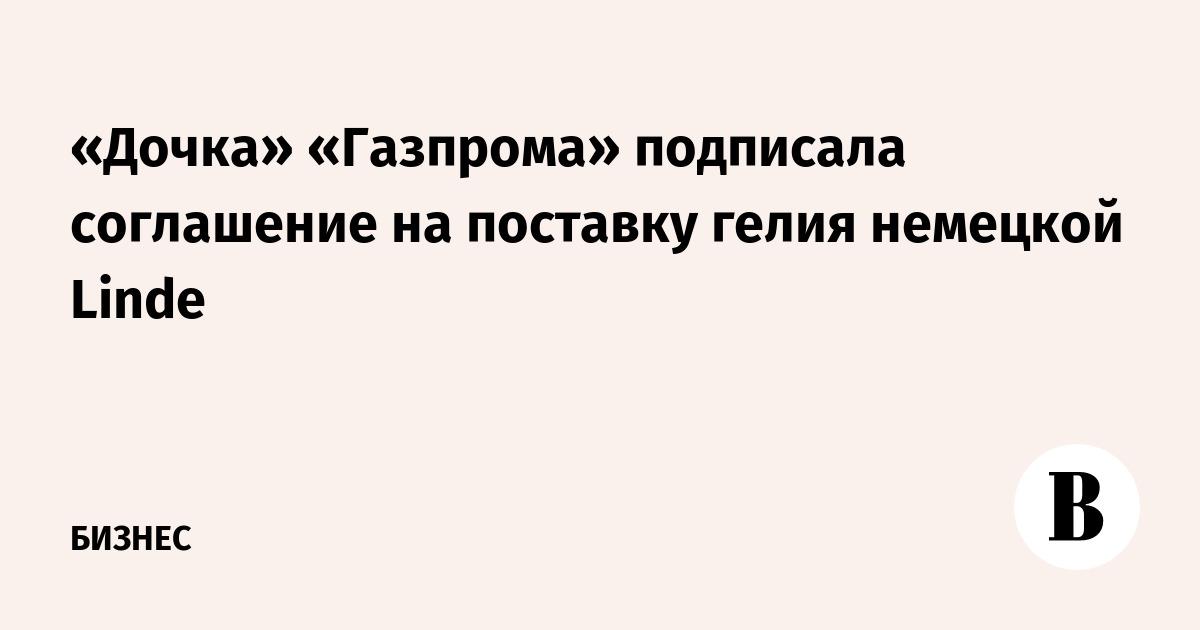 «Дочка» «Газпрома» подписала соглашение на поставку гелия немецкой Linde