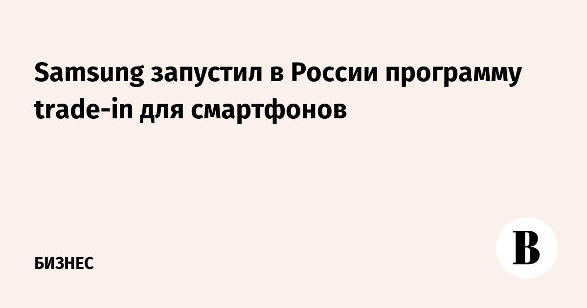 Samsung запустил в России программу trade-in для смартфонов