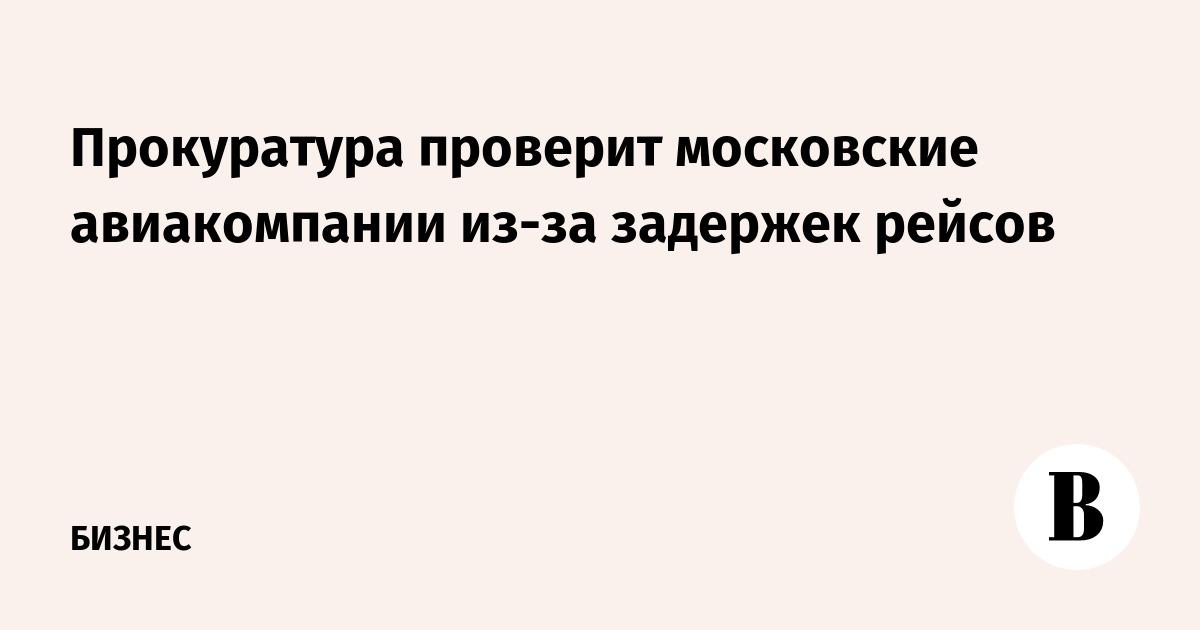 Прокуратура проверит московские авиакомпании из-за задержек рейсов