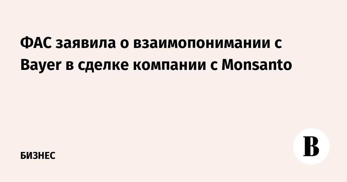 ФАС заявила о взаимопонимании с Bayer в сделке компании с Monsanto