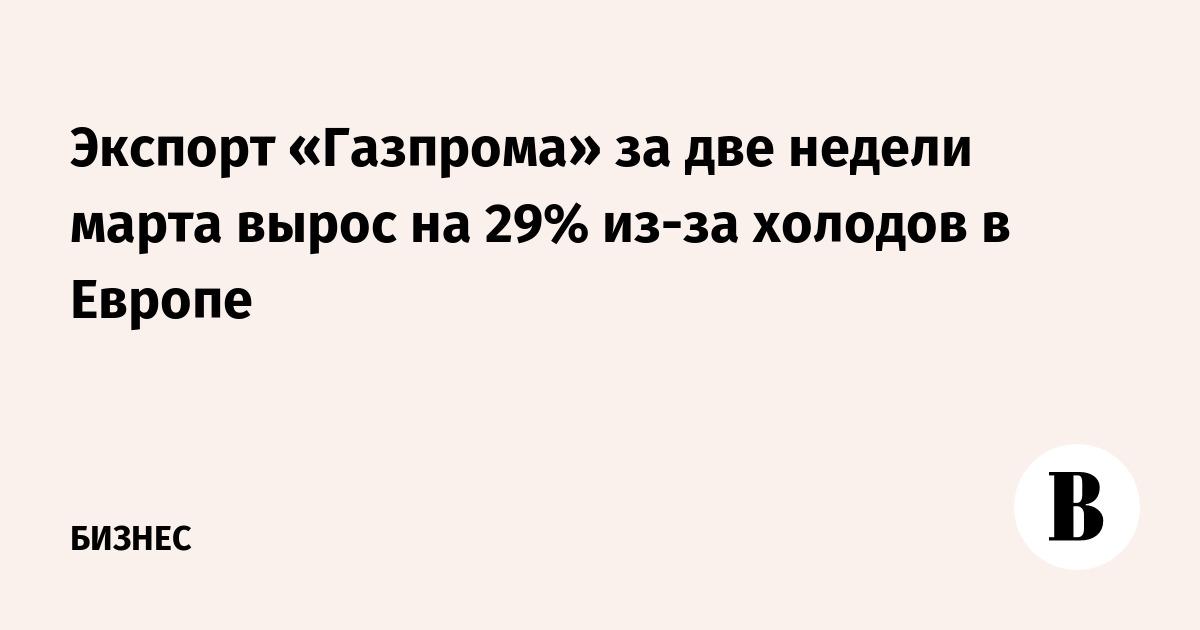 Экспорт «Газпрома» за две недели марта вырос на 29% из-за холодов в Европе