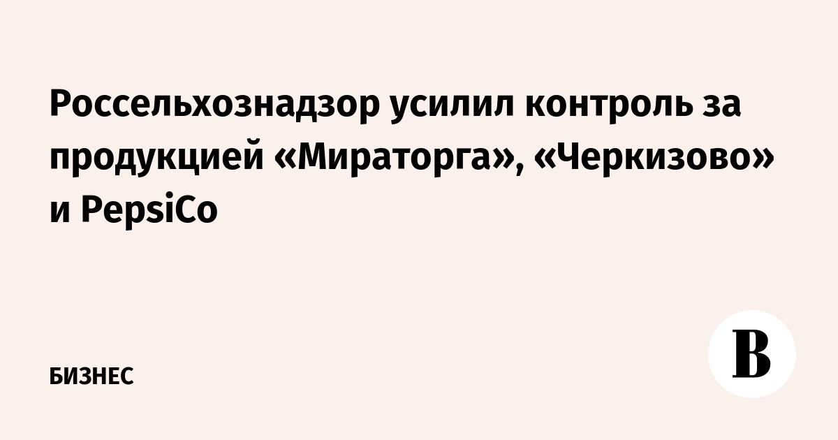 Россельхознадзор усилил контроль за продукцией «Мираторга», «Черкизово» и PepsiCo