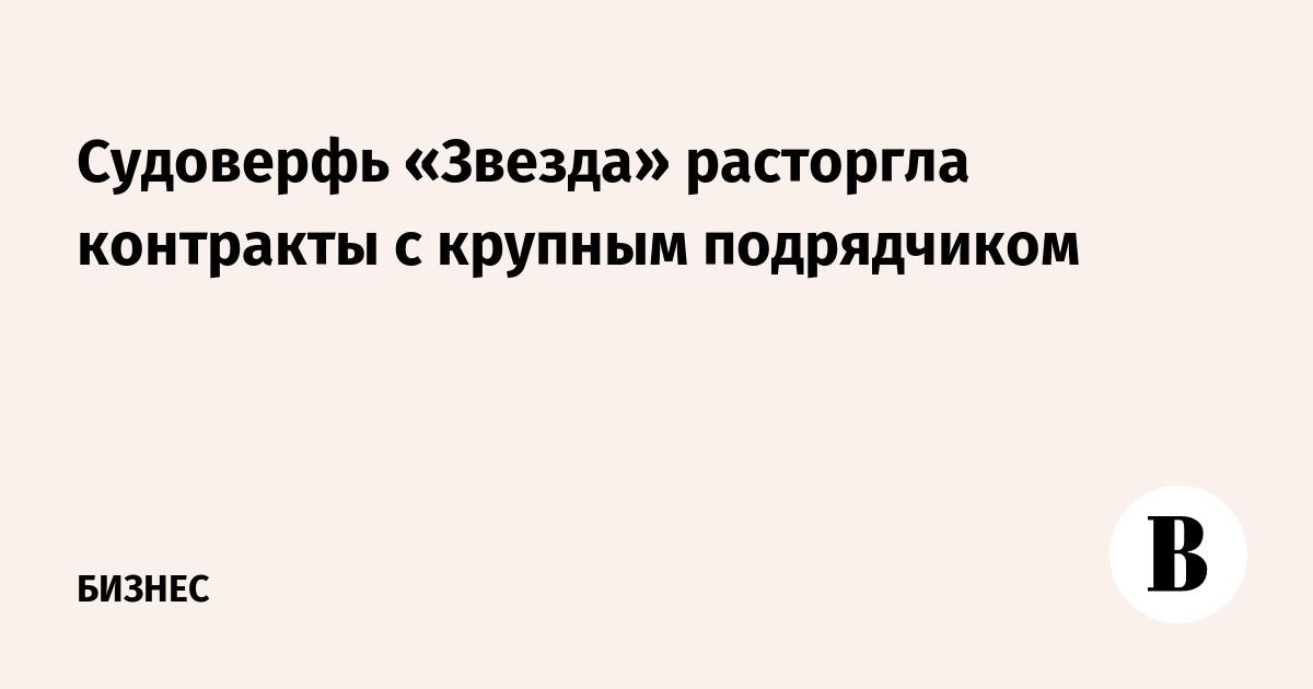 Судоверфь «Звезда» расторгла контракты с крупным подрядчиком