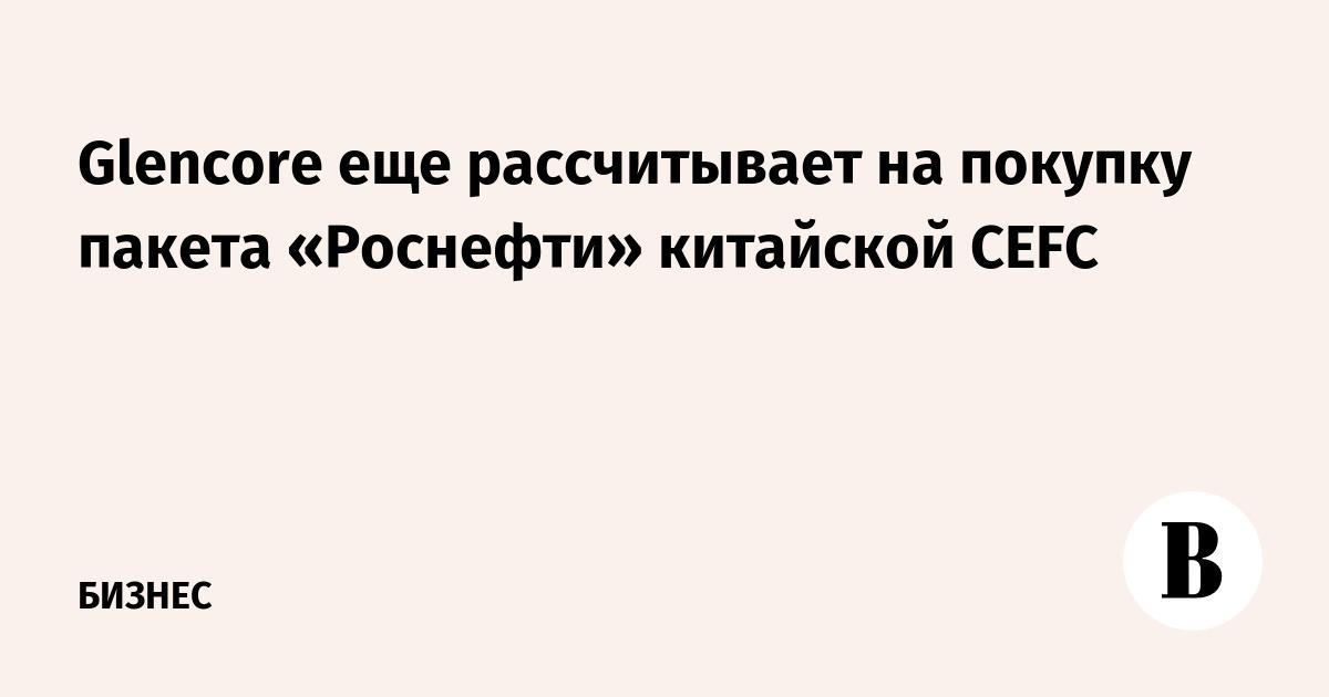 Glencore еще рассчитывает на покупку пакета «Роснефти» китайской CEFC