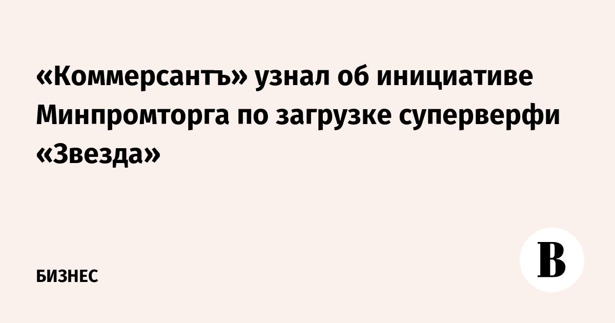 «Коммерсантъ» узнал об инициативе Минпромторга по загрузке суперверфи «Звезда»