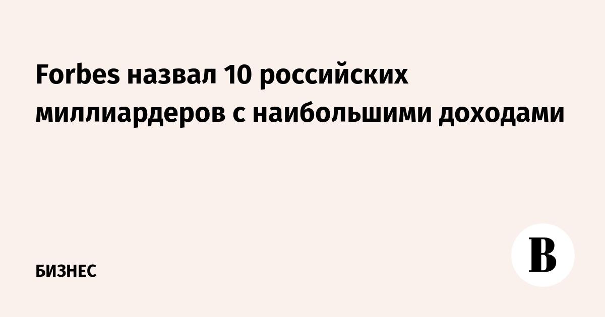 Forbes назвал 10 российских миллиардеров с наибольшими доходами