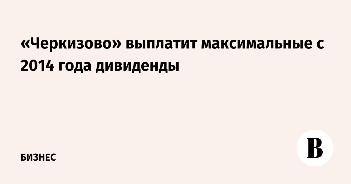 «Черкизово» выплатит максимальные с 2014 года дивиденды