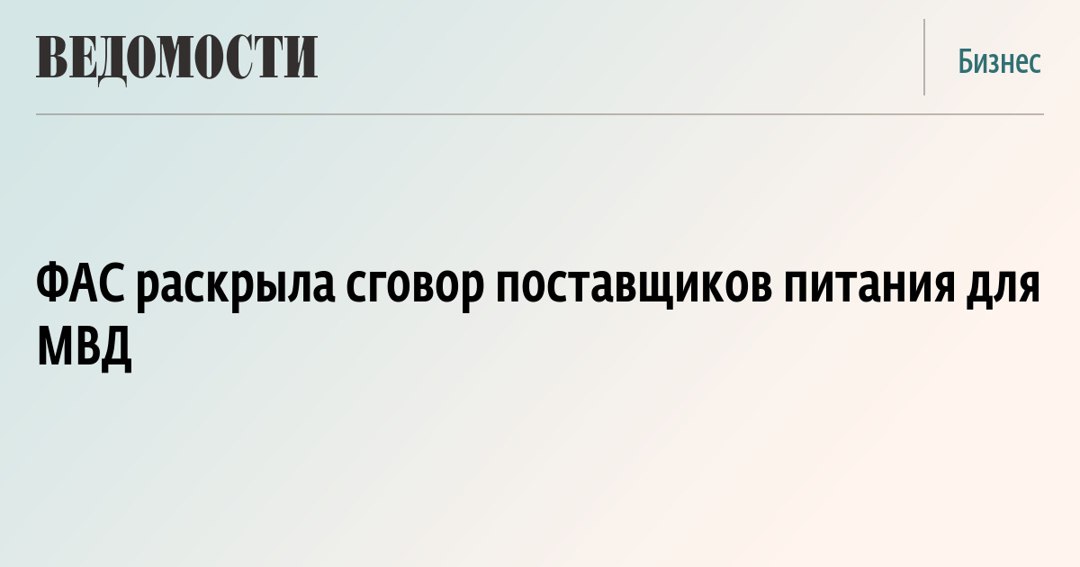 ФАС раскрыла сговор поставщиков питания для МВД
