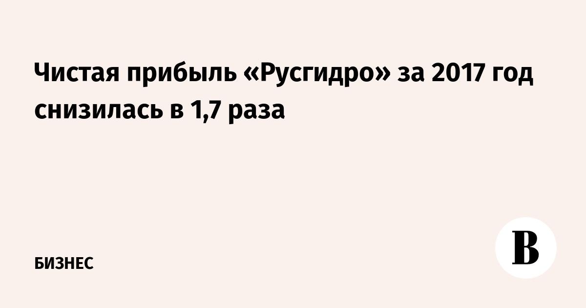 Чистая прибыль «Русгидро» за 2017 год снизилась в 1,7 раза
