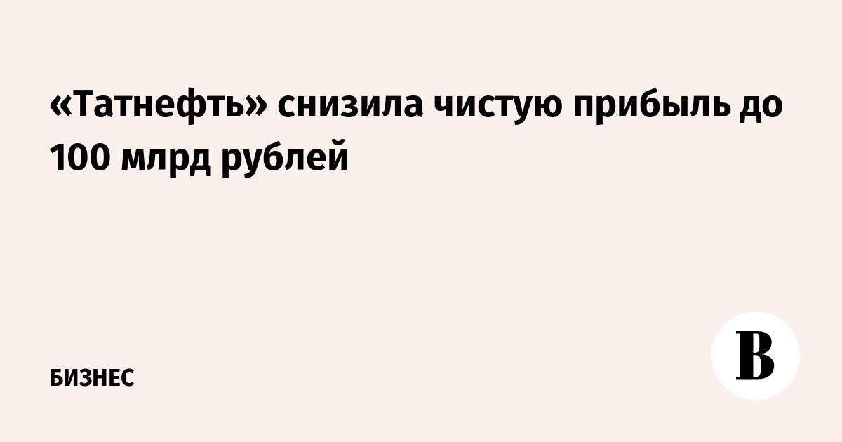 «Татнефть» снизила чистую прибыль до 100 млрд рублей
