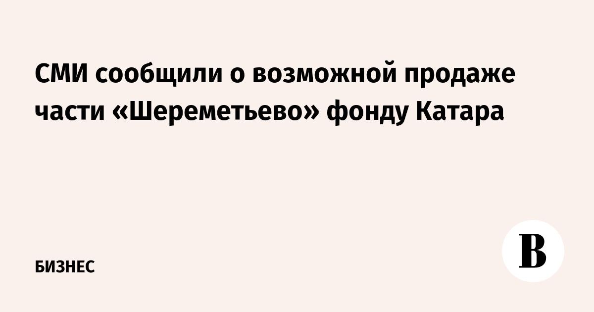СМИ сообщили о возможной продаже части «Шереметьево» фонду Катара