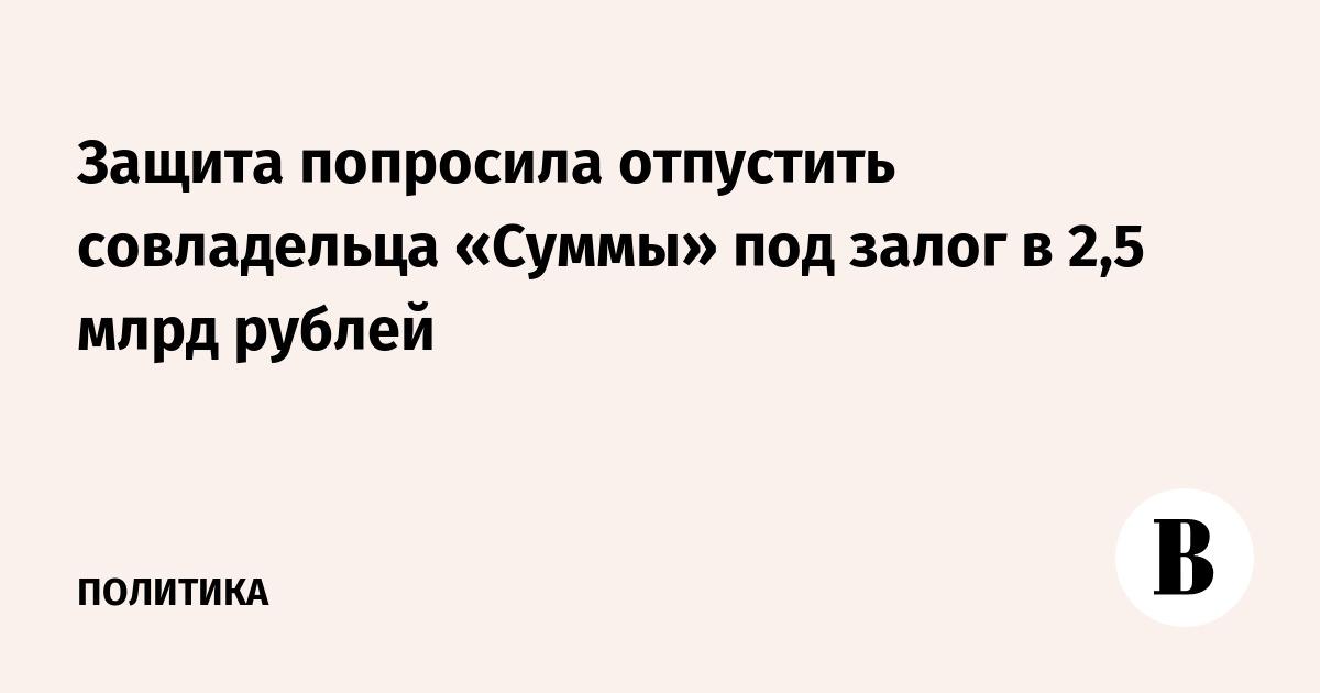 Защита попросила отпустить совладельца «Суммы» под залог в 2,5 млрд рублей