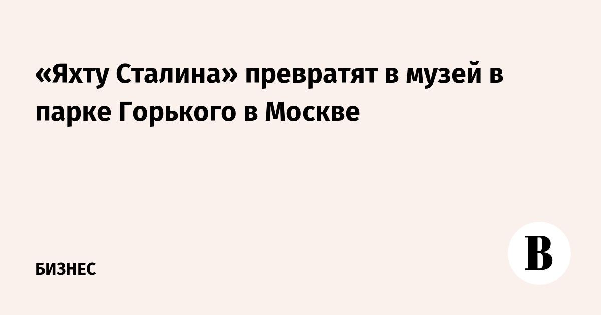«Яхту Сталина» превратят в музей в парке Горького в Москве