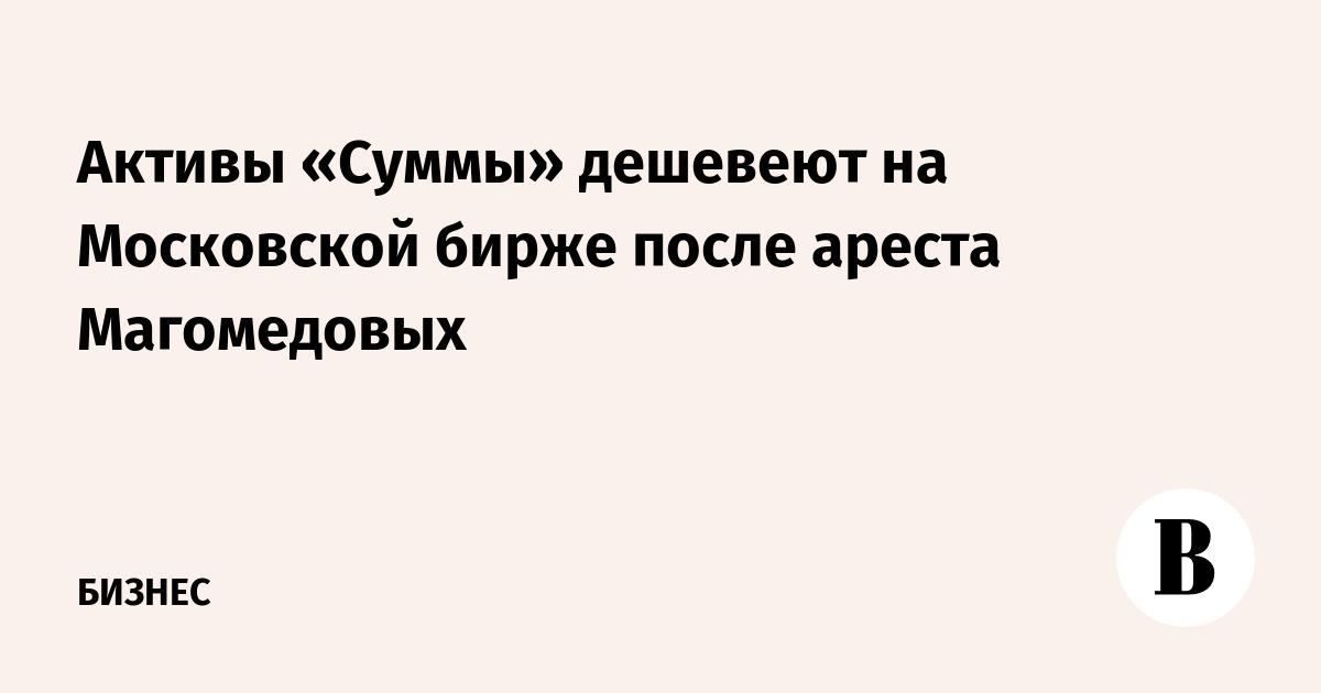Активы «Суммы» дешевеют на Московской бирже после ареста Магомедовых