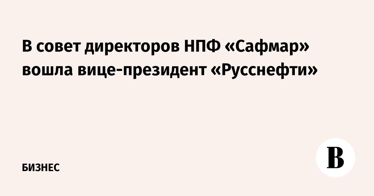 В совет директоров НПФ «Сафмар» вошла вице-президент «Русснефти»