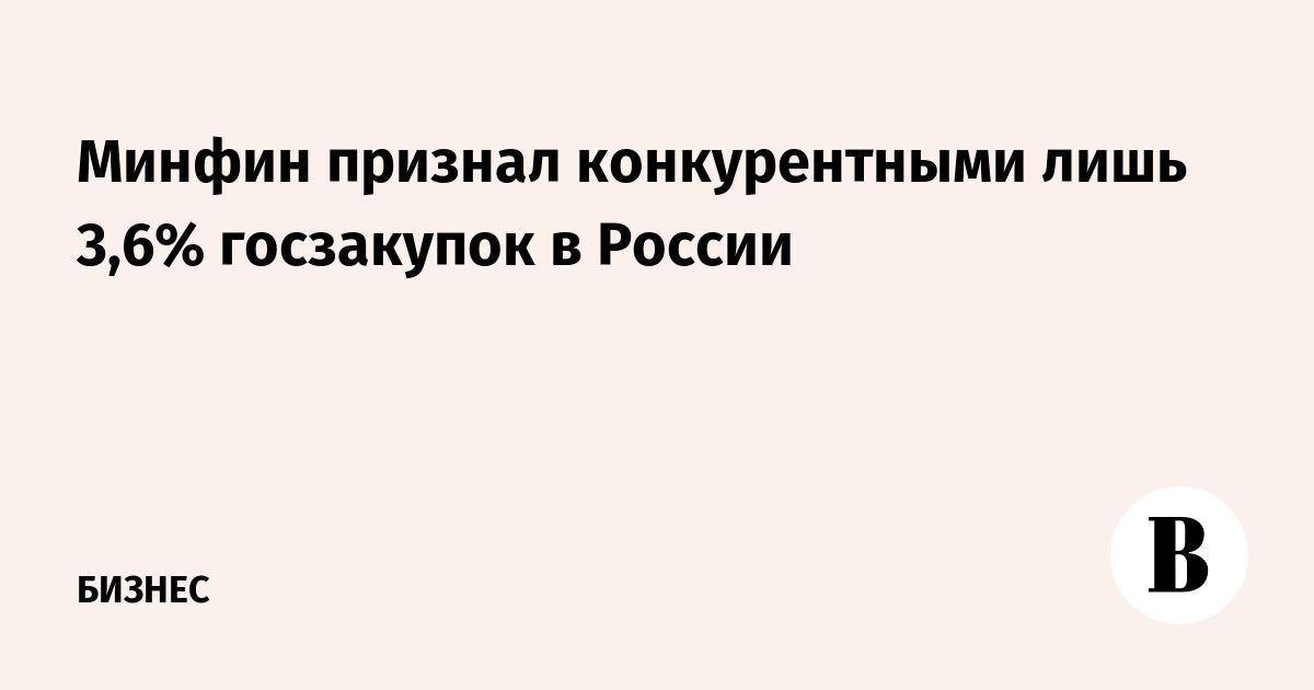 Минфин признал конкурентными лишь 3,6% госзакупок в России