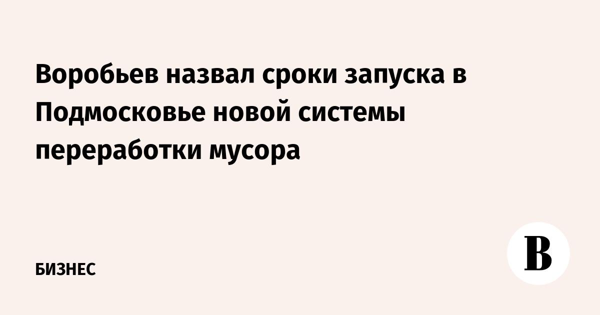 Воробьев назвал сроки запуска в Подмосковье новой системы переработки мусора