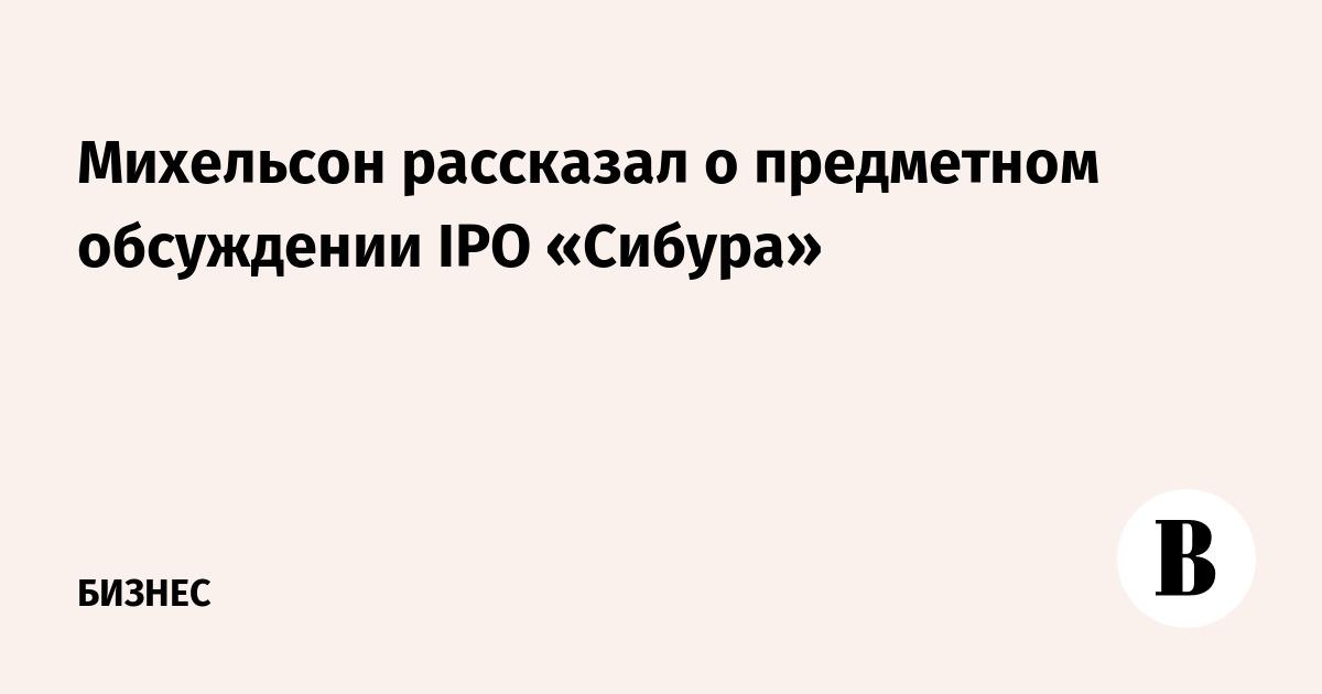 Михельсон рассказал о предметном обсуждении IPO «Сибура»