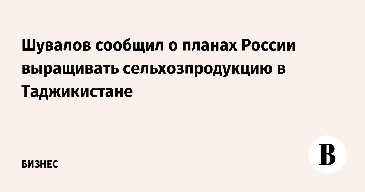 Шувалов сообщил о планах России выращивать сельхозпродукцию в Таджикистане