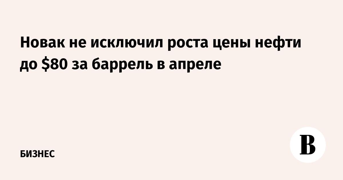 Новак не исключил роста цены нефти до $80 за баррель в апреле