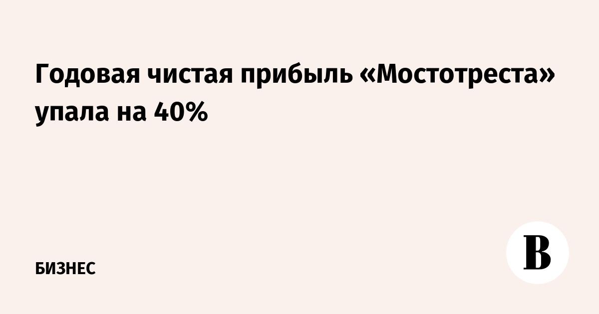 Годовая чистая прибыль «Мостотреста» упала на 40%