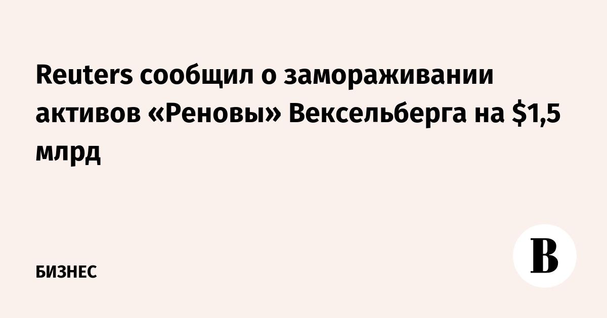 Reuters сообщил о замораживании активов «Реновы» Вексельберга на $1,5 млрд