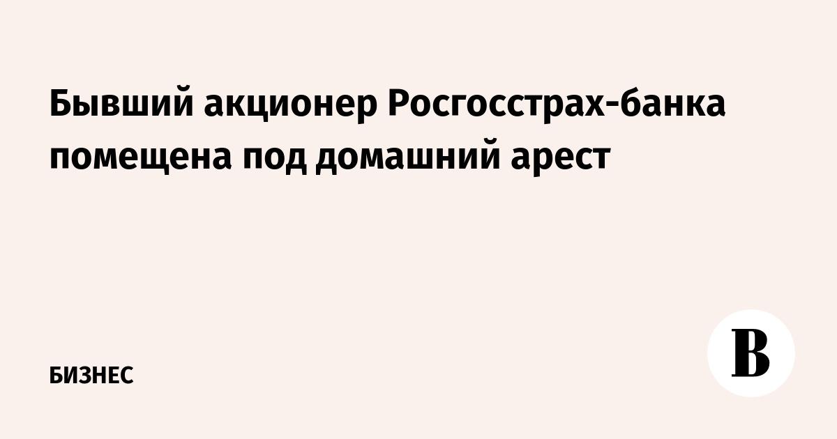 Бывший акционер Росгосстрах-банка помещена под домашний арест