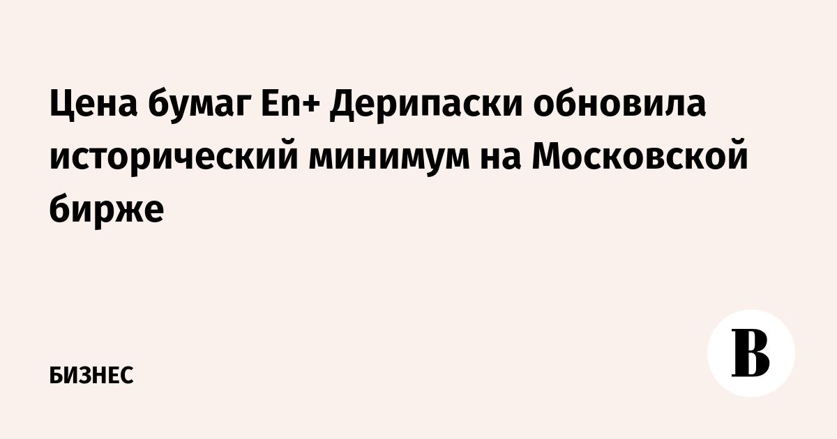 Цена бумаг En+ Дерипаски обновила исторический минимум на Московской бирже