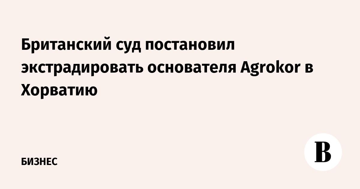 Британский суд постановил экстрадировать основателя Agrokor в Хорватию