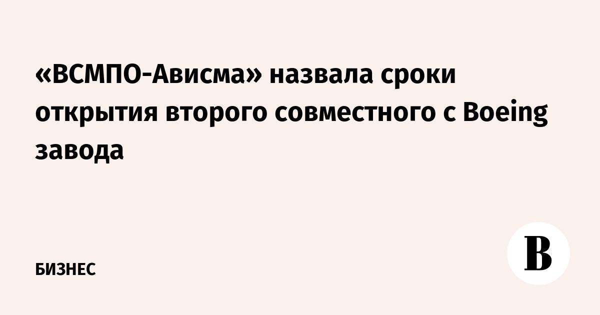 «ВСМПО-Ависма» назвала сроки открытия второго совместного с Boeing завода