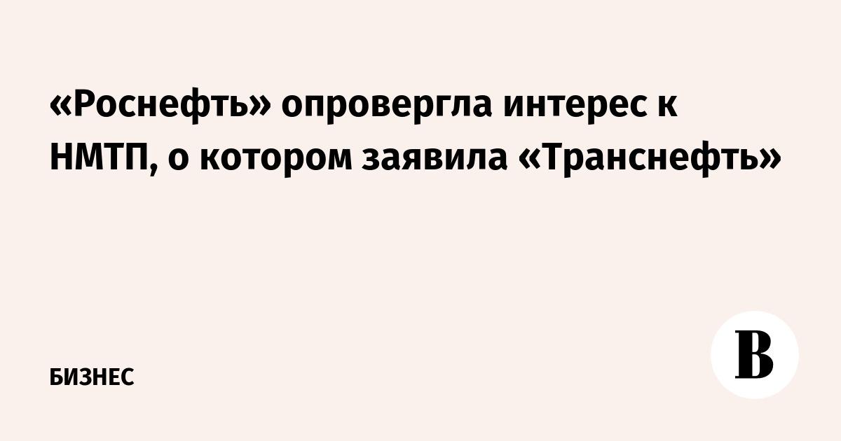 «Роснефть» опровергла интерес к НМТП, о котором заявила «Транснефть»