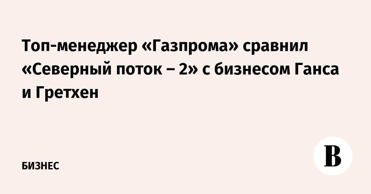 Топ-менеджер «Газпрома» сравнил «Северный поток – 2» с бизнесом Ганса и Гретхен