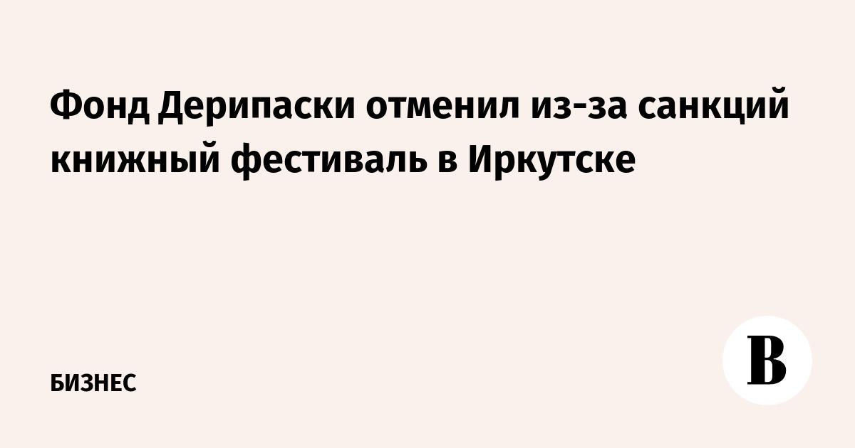 Фонд Дерипаски отменил из-за санкций книжный фестиваль в Иркутске
